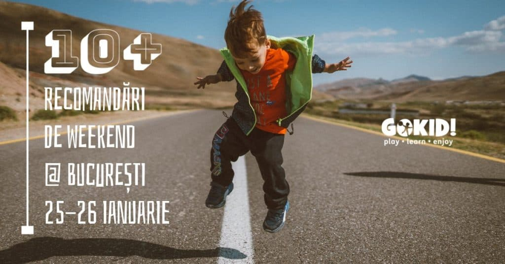 10 Recomandari GOKID de Weekend la Bucuresti 25-26 Ianuarie FB